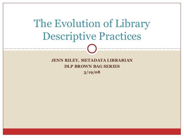JENN RILEY, METADATA LIBRARIAN DLP BROWN BAG SERIES 3/19/08 The Evolution of Library Descriptive Practices