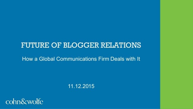 FUTURE OF BLOGGER RELATIONS How a Global Communications Firm Deals with It 11.12.2015