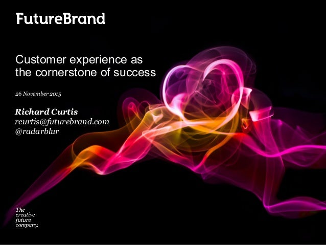 Customer experience as the cornerstone of success 26 November 2015 Richard Curtis rcurtis@futurebrand.com @radarblur