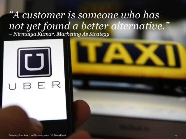 """A customer is someone who has not yet found a better alternative."" – Nirmalya Kumar, Marketing As Strategy Customer Exper..."