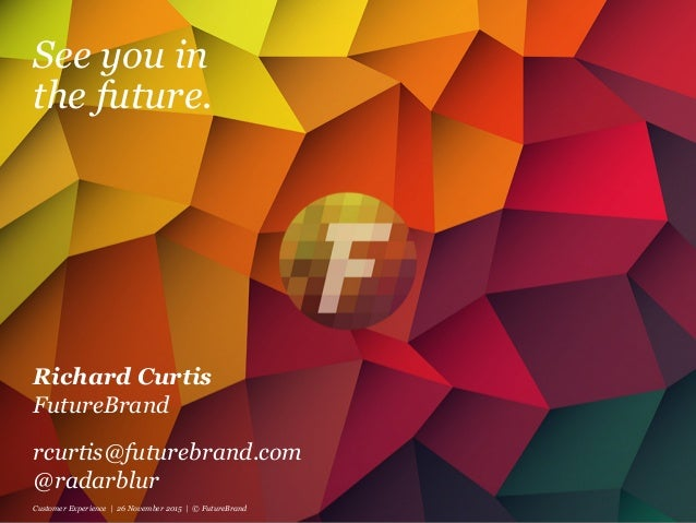 See you in the future. Richard Curtis FutureBrand rcurtis@futurebrand.com @radarblur Customer Experience | 26 November 201...