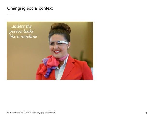 Changing social context Customer Experience | 26 November 2015 | © FutureBrand 5 …unless the person looks like a machine