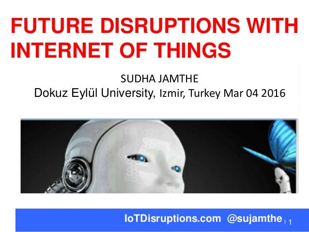 1IoTDisruptions.com @sujamthe FUTURE DISRUPTIONS WITH INTERNET OF THINGS SUDHA JAMTHE Dokuz Eylül University, Izmir, Turk...