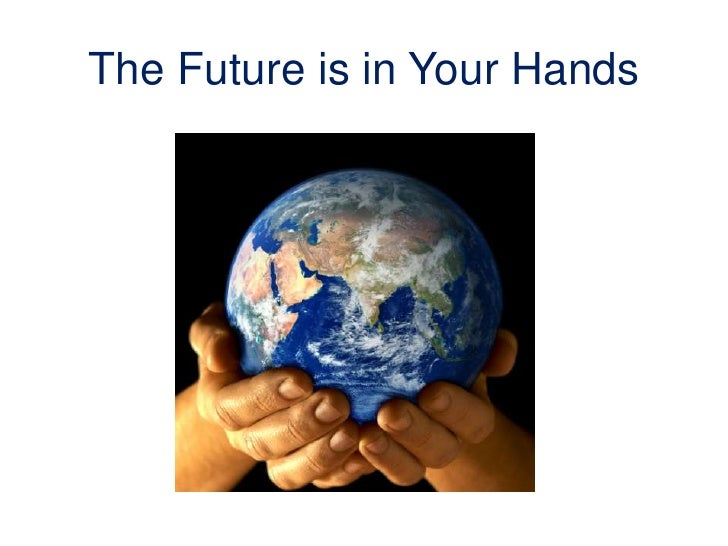 The Future is in Your Hands<br />