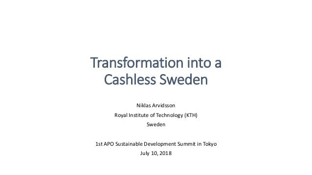 Transformation into a Cashless Sweden Niklas Arvidsson Royal Institute of Technology (KTH) Sweden 1st APO Sustainable Deve...