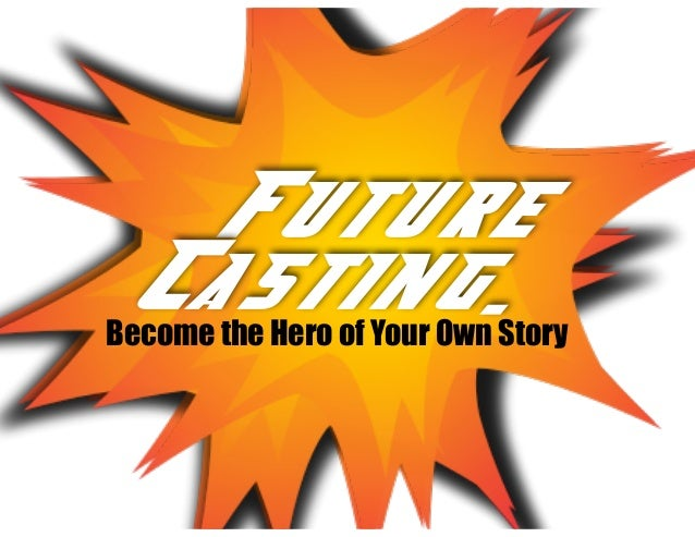 Future Casting... Future Casting.Become the Hero of Your Own Story !