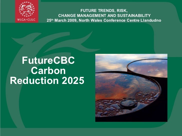 FutureCBC Carbon Reduction 2025  FUTURE TRENDS, RISK,  CHANGE MANAGEMENT AND SUSTAINABILITY 25 th  March 2009, North Wales...