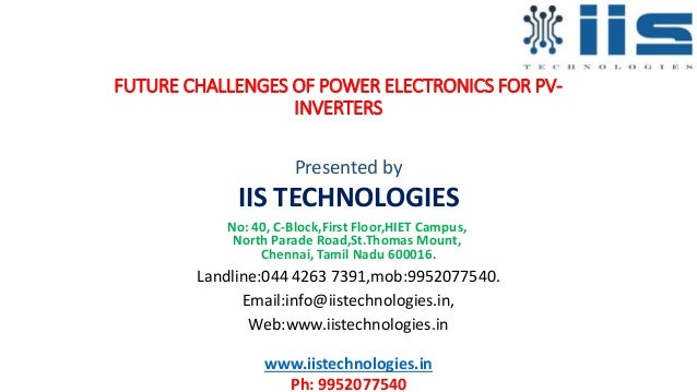 FUTURE CHALLENGES OF POWER ELECTRONICS FOR PV- INVERTERS Presented by IIS TECHNOLOGIES No: 40, C-Block,First Floor,HIET Ca...