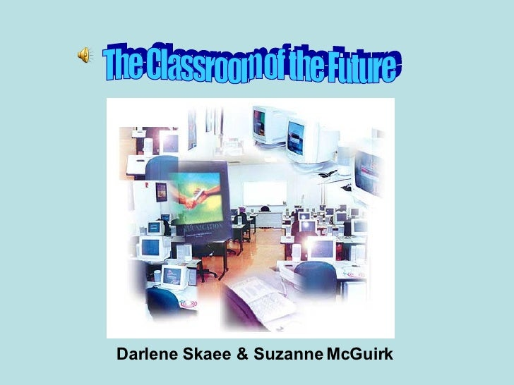The Classroom of the Future Darlene Skaee & Suzanne McGuirk