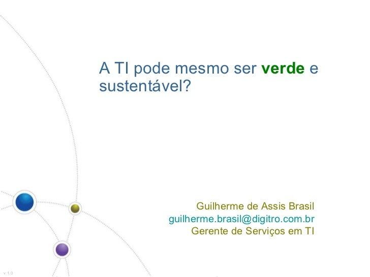 A TI pode mesmo ser  verde  e sustentável? v 1.0 Guilherme de Assis Brasil [email_address] Gerente de Serviços em TI