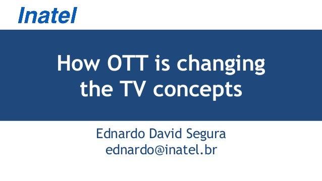How OTT is changing the TV concepts Ednardo David Segura ednardo@inatel.br
