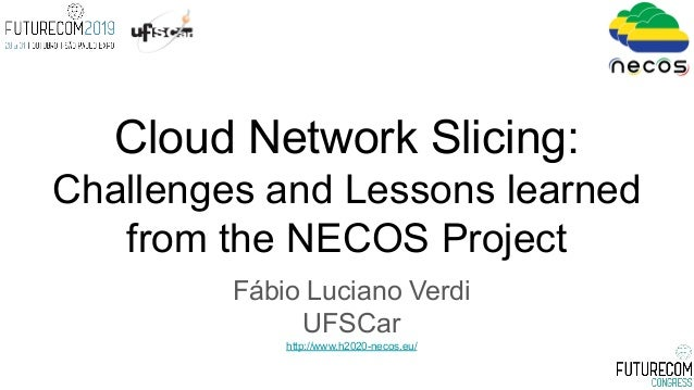 Fábio Luciano Verdi UFSCar http://www.h2020-necos.eu/ Cloud Network Slicing: Challenges and Lessons learned from the NECOS...