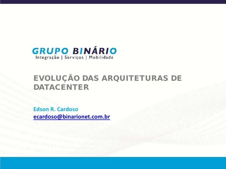 EVOLUÇÃO DAS ARQUITETURAS DEDATACENTEREdson R. Cardosoecardoso@binarionet.com.br