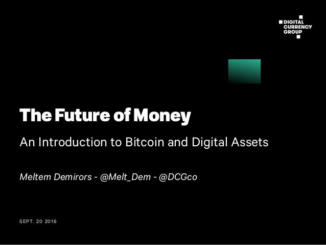 SEPT. 20 2016 The Future of Money An Introduction to Bitcoin and Digital Assets Meltem Demirors - @Melt_Dem - @DCGco