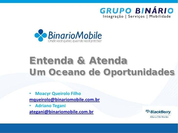 Entenda & AtendaUm Oceano de Oportunidades• Moacyr Queirolo Filhomqueirolo@binariomobile.com.br• Adriano Teganiategani@bin...