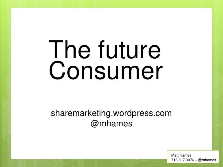The futureConsumersharemarketing.wordpress.com         @mhames                           Matt Hames                       ...