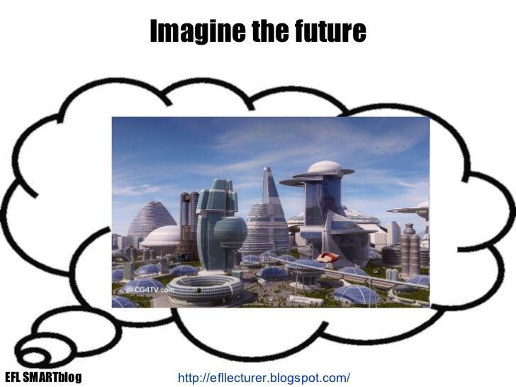 Imagine the future http://efllecturer.blogspot.com/   EFL SMARTblog