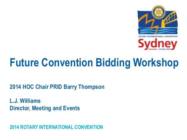 2014 ROTARY INTERNATIONAL CONVENTION Future Convention Bidding Workshop 2014 HOC Chair PRID Barry Thompson L.J. Williams D...