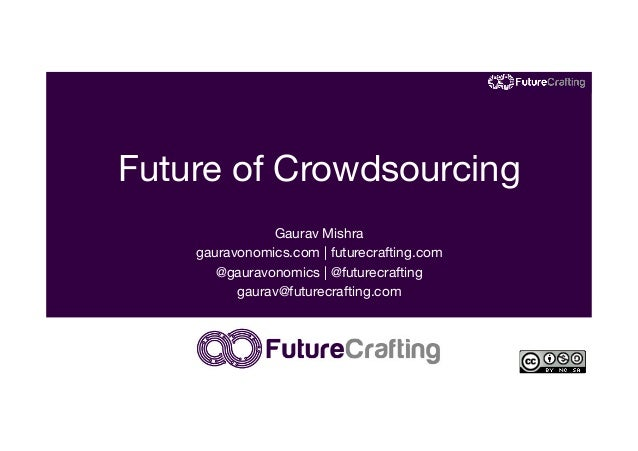 Future of Crowdsourcing Gaurav Mishra gauravonomics.com | futurecrafting.com @gauravonomics | @futurecrafting gaurav@futur...