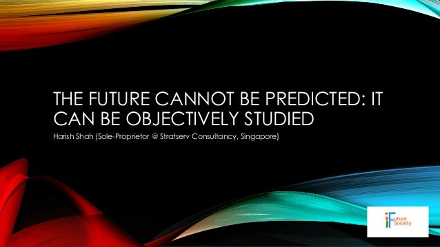THE FUTURE CANNOT BE PREDICTED: IT CAN BE OBJECTIVELY STUDIED Harish Shah (Sole-Proprietor @ Stratserv Consultancy, Singap...