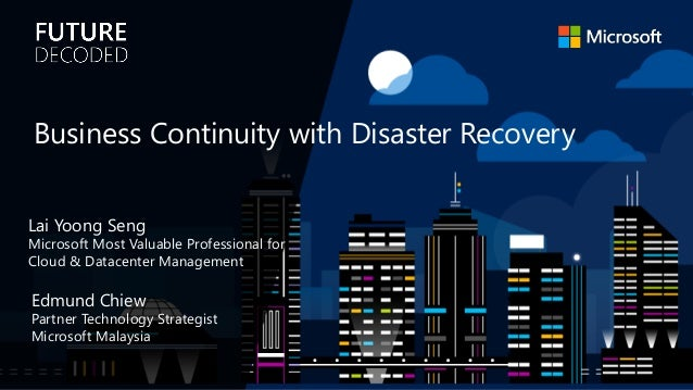 Edmund Chiew Partner Technology Strategist Microsoft Malaysia Business Continuity with Disaster Recovery Lai Yoong Seng Mi...