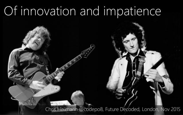 Of innovation and impatience Chris Heilmann @codepo8, Future Decoded, London, Nov 2015
