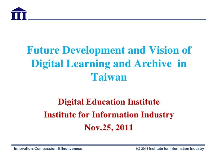 Future Development and Vision of Digital Learning and Archive in             Taiwan       Digital Education Institute   In...