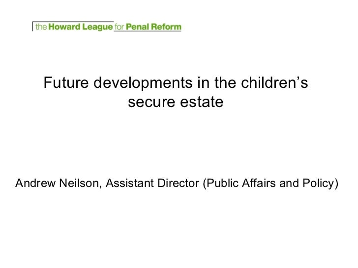 Future developments in the children's secure estate Andrew Neilson, Assistant Director (Public Affairs and Policy)
