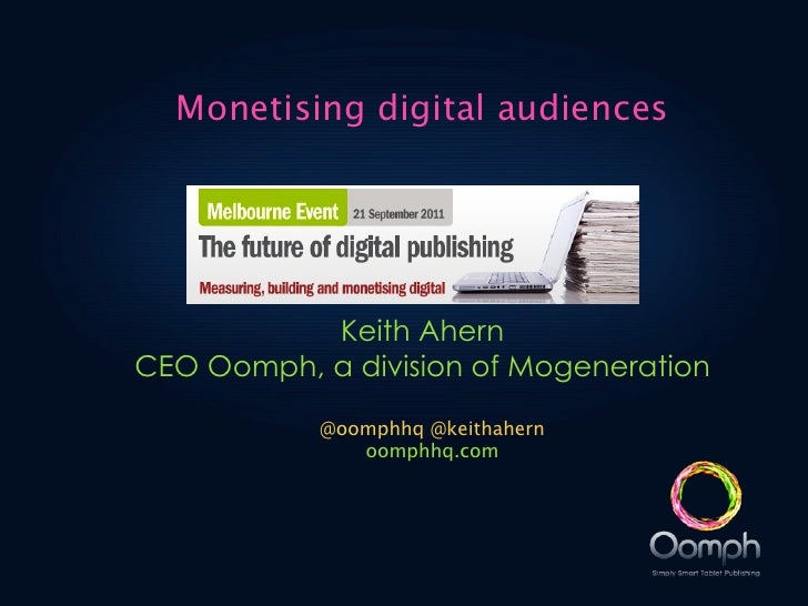 Monetising digital audiences           Keith AhernCEO Oomph, a division of Mogeneration           @oomphhq @keithahern    ...