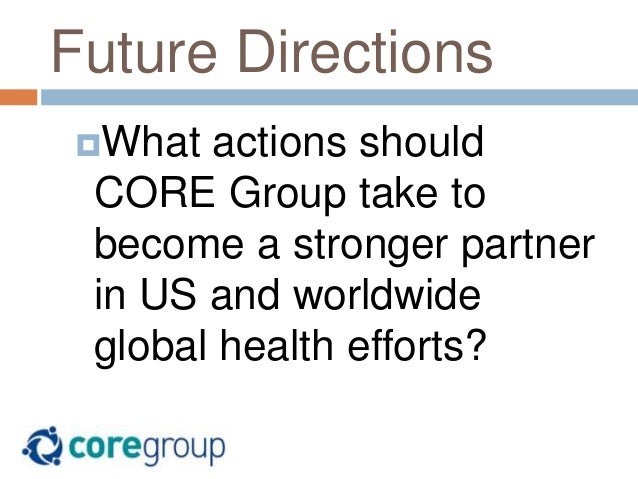 Future Directions What actions should CORE Group take to become a stronger partner in US and worldwide global health effo...