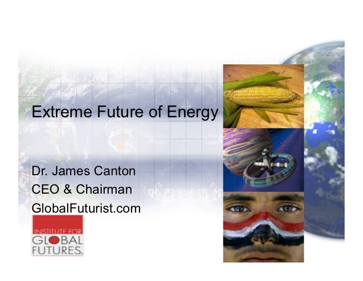 Extreme Future of EnergyDr. James CantonCEO & ChairmanGlobalFuturist.com