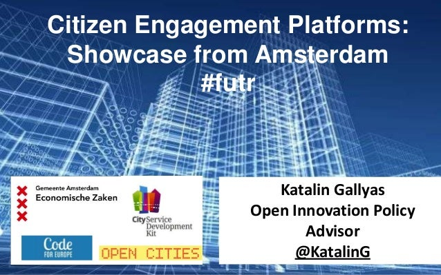 Citizen Engagement Platforms: Showcase from Amsterdam #futr Katalin Gallyas Open Innovation Policy Advisor @KatalinG