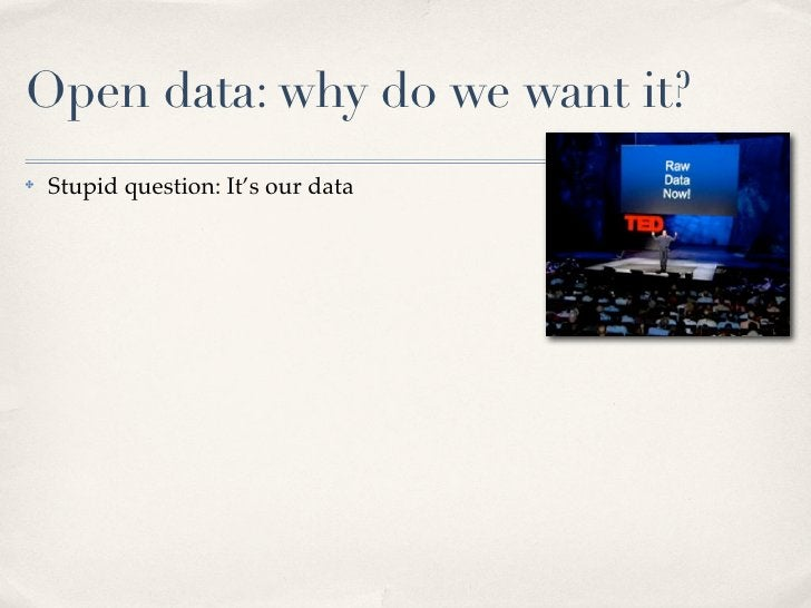Open data: why do we want it? ✤   Stupid question: It's our data