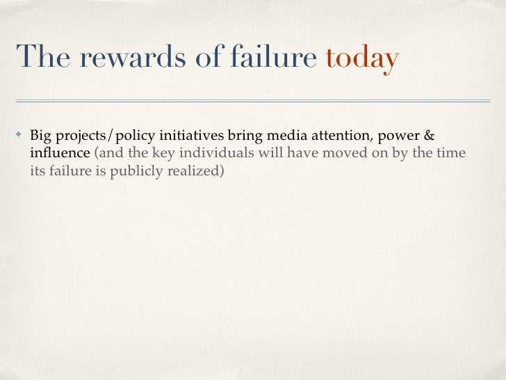 The rewards of failure today  ✤   Big projects/policy initiatives bring media attention, power &     influence (and the key...