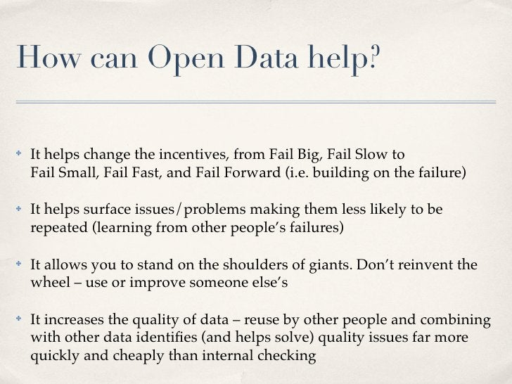 How can Open Data help?  ✤   It helps change the incentives, from Fail Big, Fail Slow to     Fail Small, Fail Fast, and Fa...