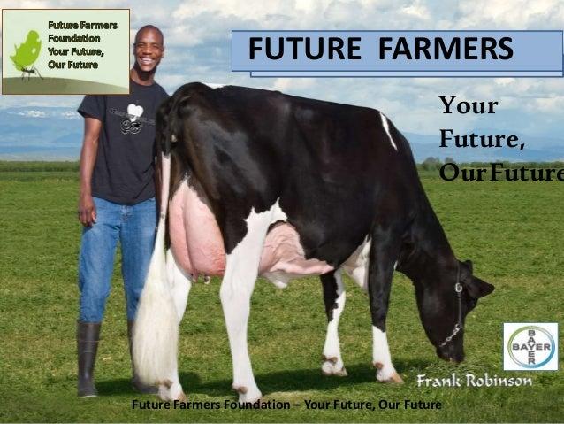 FUTURE FARMERS Your Future, OurFuture Future Farmers Foundation – Your Future, Our Future