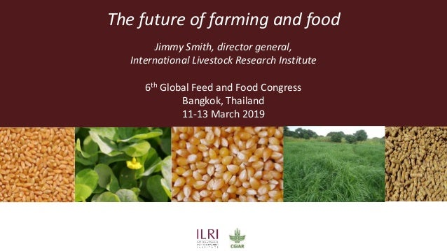 The future of farming and food Jimmy Smith, director general, International Livestock Research Institute 6th Global Feed a...