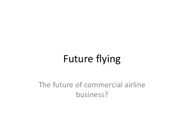 Future flyingThe future of commercial airline           business?