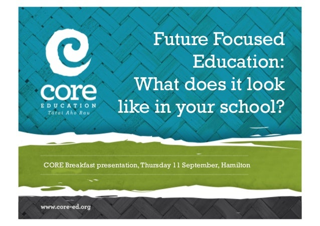 Future Focused  Education:  What does it look  like in your school?  CORE Breakfast presentation, Thursday 11 September, H...