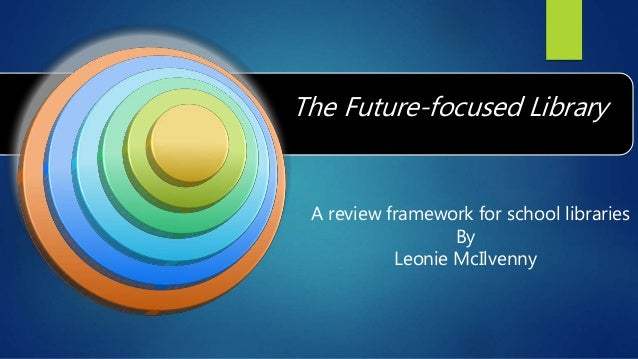 A review framework for school libraries By Leonie McIlvenny The Future-focused Library