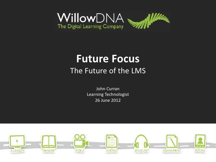 Future FocusThe Future of the LMS        John Curran    Learning Technologist        26 June 2012