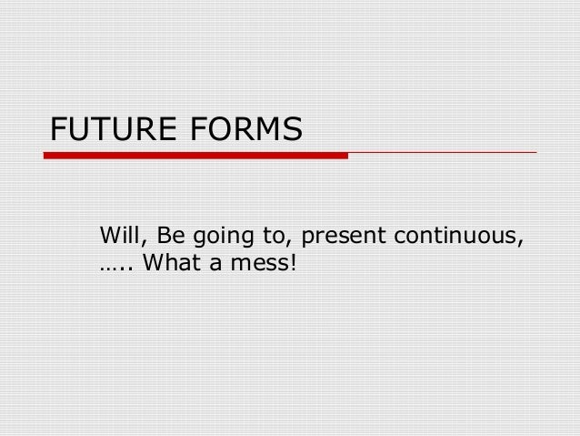 FUTURE FORMS Will, Be going to, present continuous, ….. What a mess!