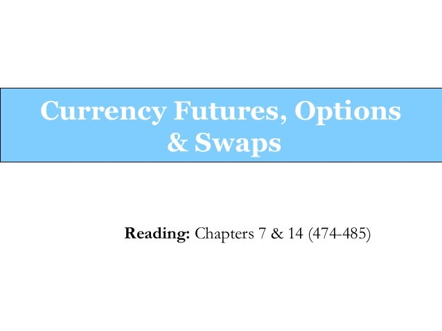 Currency Futures, Options & Swaps  Reading: Chapters 7 & 14 (474-485)