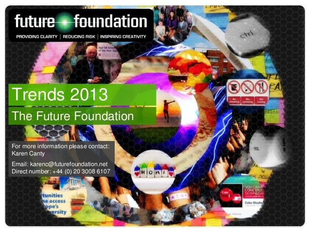 Trends 2013The Future FoundationFor more information please contact:Karen CantyEmail: karenc@futurefoundation.netDirect nu...