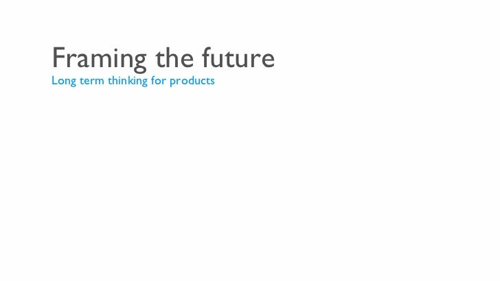 Framing the future <ul><li>Long term thinking for products </li></ul>