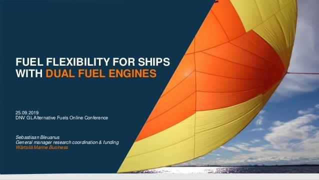 FUEL FLEXIBILITY FOR SHIPS WITH DUAL FUEL ENGINES 25.09.2019 DNV GL Alternative Fuels Online Conference Sebastiaan Bleuanu...