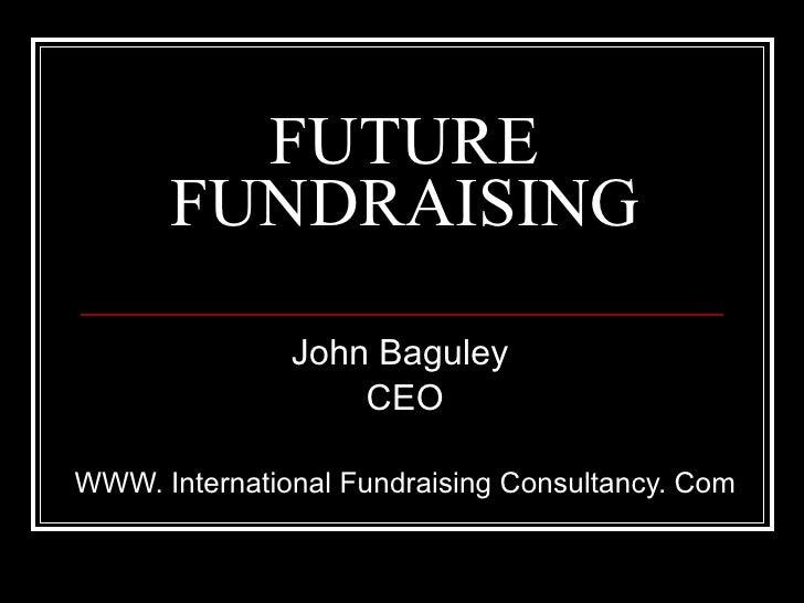 FUTURE FUNDRAISING John Baguley  CEO WWW. International Fundraising Consultancy. Com