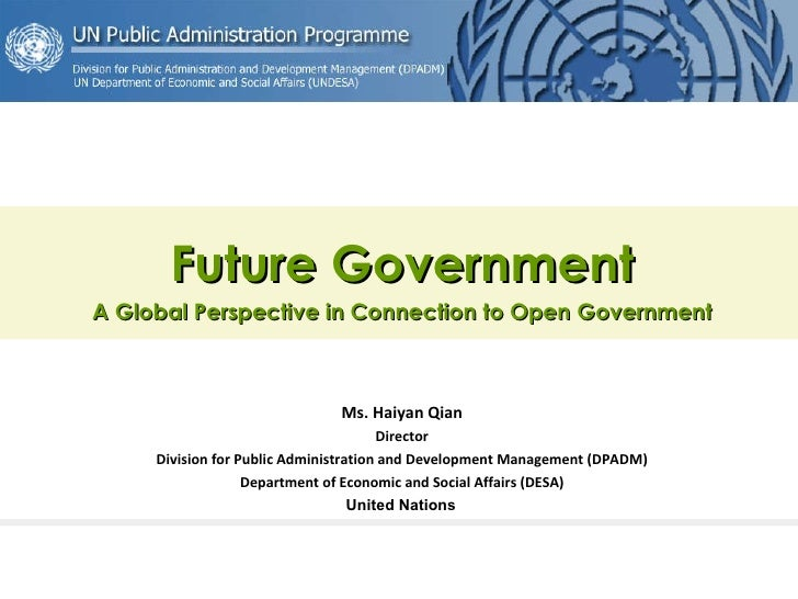 Future Government A Global Perspective in Connection to Open Government Ms. Haiyan Qian Director Division for Public Admin...