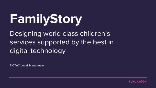 FamilyStory Designing world class children's services supported by the best in digital technology TICTeC Local, Manchester