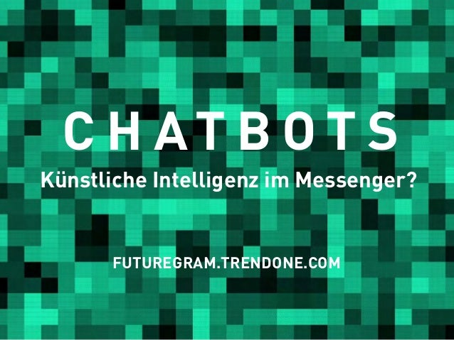 C H AT B O T S Künstliche Intelligenz im Messenger? FUTUREGRAM.TRENDONE.COM